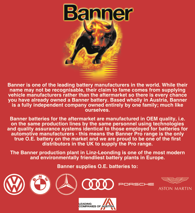 Banner Header Description Image - Banner is one of the leading battery manufacturers in the world. While their name may not be recognisable, their claim to fame comes from supplying vehicle manufacturers rather than the aftermarket so there is every chance you have already owned a Banner battery. Based wholly in Austria, Banner is a fully independent company owned entirely by one family; much like ourselves. Banner batteries for the aftermarket are manufactured in OEM quality, i.e. on the same production lines by the same personnel using technologies and quality assurance systems identical to those employed for batteries for automotive manufacturers - this means the Banner Pro range is the only true O.E. battery on the market and we are proud to be one of the first distributors in the UK to supply the Pro range. The Banner production plant in Linz-Leonding is one of the most modern and environmentally friendliest battery plants in Europe. Banner supplies O.E. batteries to: VW BMW Audi Mercedes Porsche Aston Martin